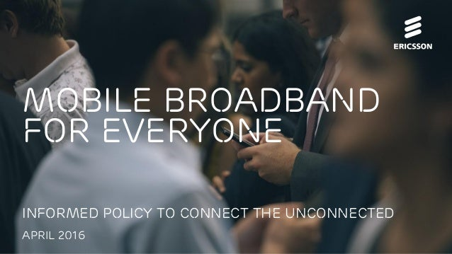 Mobile Broadband for everyone Informed policy to connect the unconnected April 2016