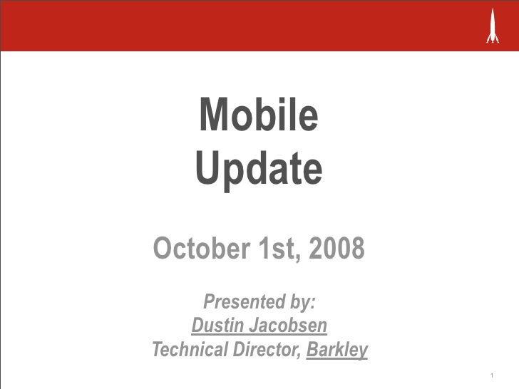 Mobile      Update October 1st, 2008       Presented by:     Dustin Jacobsen Technical Director, Barkley                  ...