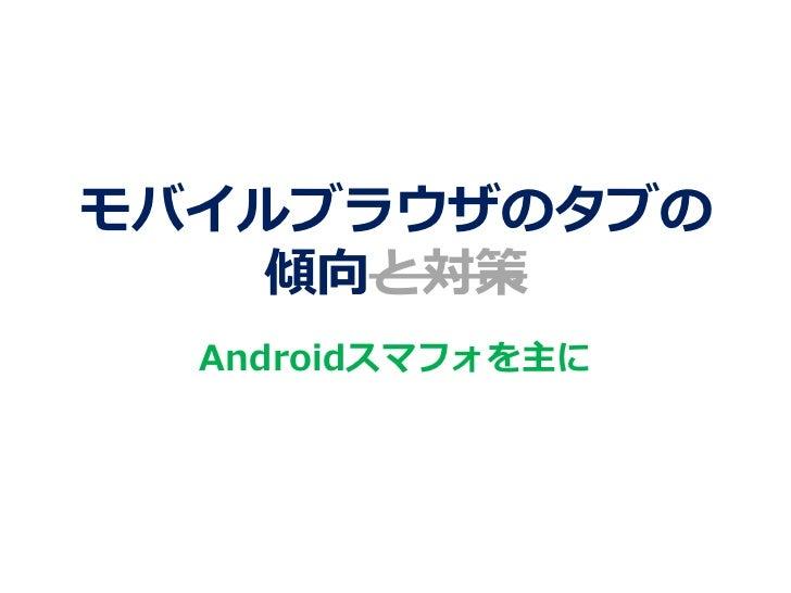 モバイルブラウザのタブの    傾向と対策  Androidスマフォを主に