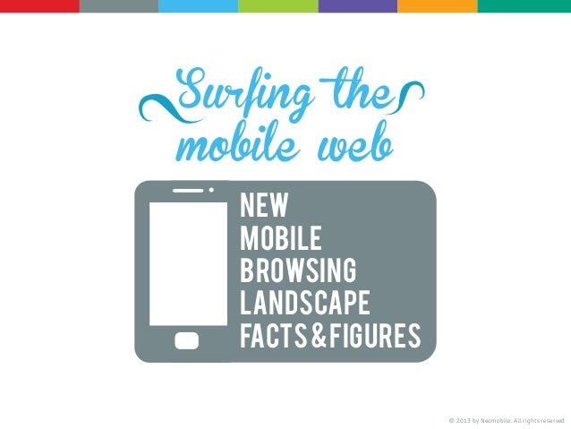 Surfing themobile webNewMobileBrowsinglandscapeFacts&Figures© 2013 by Neomobile. All rights reserved