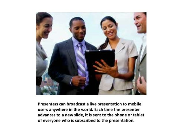 Presenters can broadcast a live presentation to mobile  users anywhere in the world. Each time the presenter  advances to ...