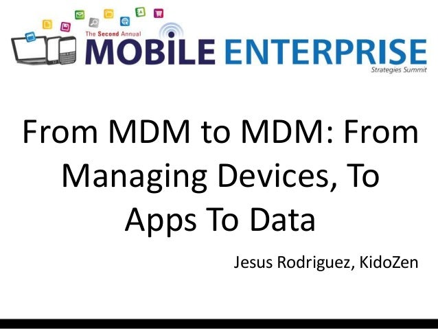 From MDM to MDM: From Managing Devices, To Apps To Data Jesus Rodriguez, KidoZen