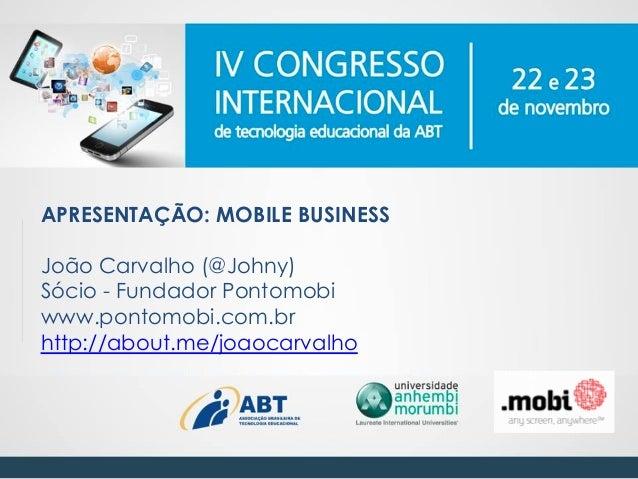 APRESENTAÇÃO: MOBILE BUSINESS João Carvalho (@Johny) Sócio - Fundador Pontomobi www.pontomobi.com.br http://about.me/joaoc...