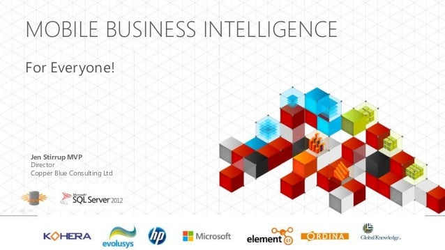 MOBILE BUSINESS INTELLIGENCEFor Everyone!Jen Stirrup MVPDirectorCopper Blue Consulting Ltd