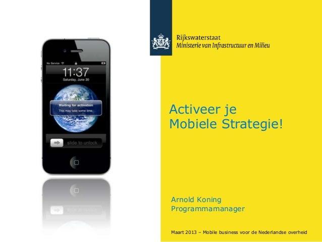 Activeer jeMobiele Strategie!Arnold KoningProgrammamanagerMaart 2013 – Mobile business voor de Nederlandse overheid