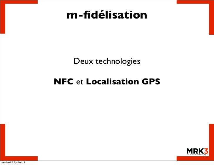 m-fidélisation                             Deux technologies                         NFC et Localisation GPSvendredi 22 jui...