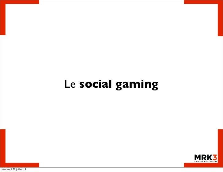 Le social gamingvendredi 22 juillet 11