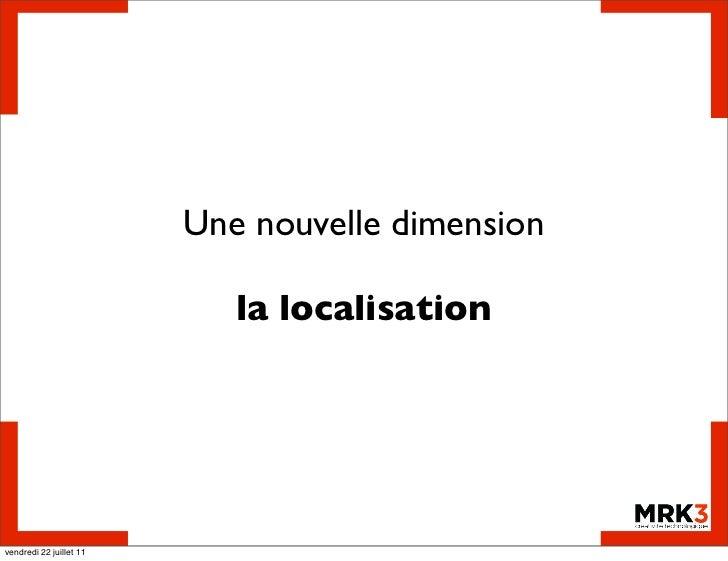 Une nouvelle dimension                            la localisationvendredi 22 juillet 11