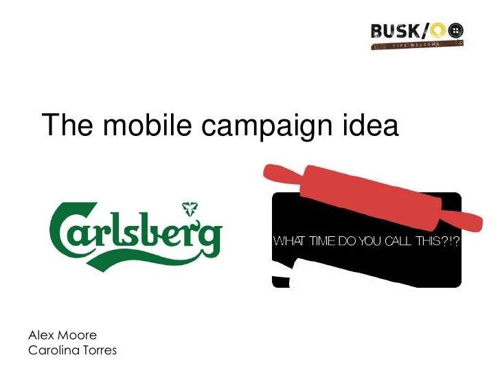The mobile campaign idea <br />Alex Moore <br />Carolina Torres<br />