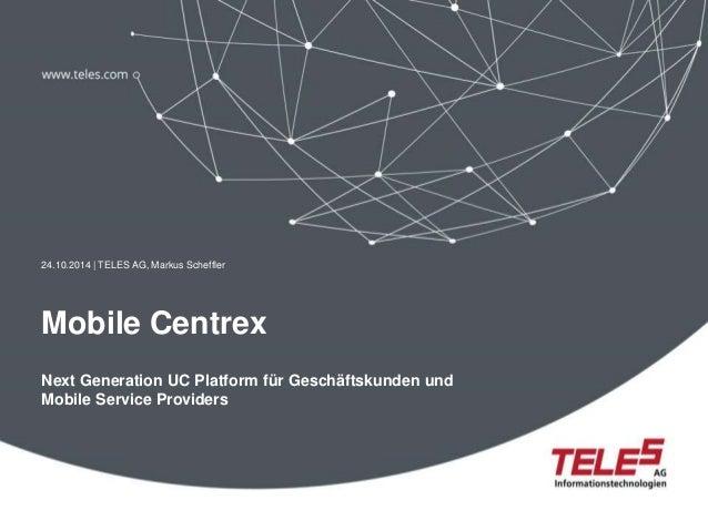 24.10.2014 | TELES AG, Markus Scheffler  Mobile Centrex  Next Generation UC Platform für Geschäftskunden und  Mobile Servi...