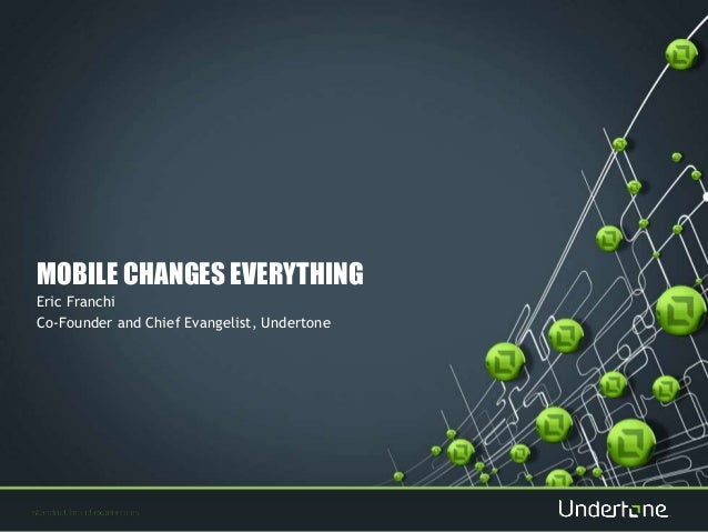 MOBILE CHANGES EVERYTHING  Eric Franchi  Co-Founder and Chief Evangelist, Undertone