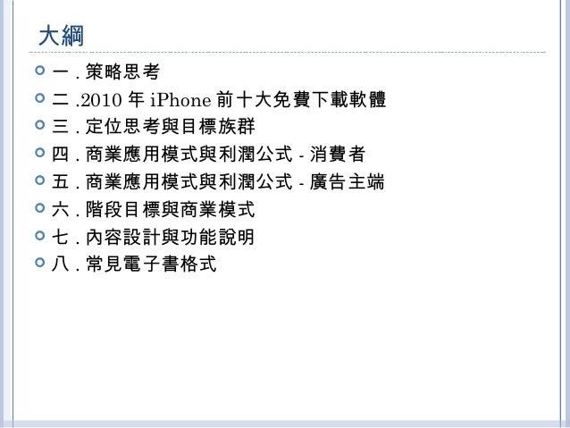 大綱   一.策略思考   二.2010年iPhone前十大免費下載軟體   三.定位思考與目標族群   四.商業應用模式與利潤公式-消費者   五.商業應用模式與利潤公式-廣告主端   六.階段目標與商業模式   七.內容設計與...