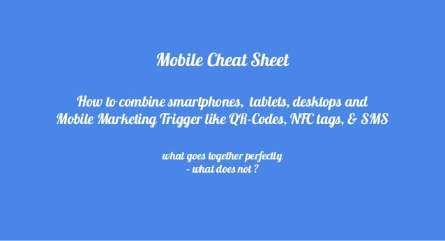 Mobile Cheat Sheet How to combine smartphones, tablets, desktops and Mobile Marketing Trigger like QR-Codes, NFC tags, & S...