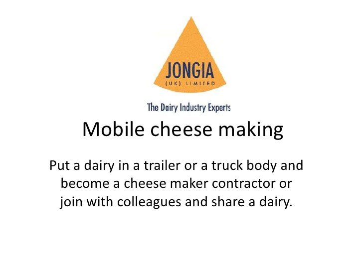 Mobile cheese making<br />Put a dairy in a trailer or a truck body and become a cheese maker contractor or join with colle...