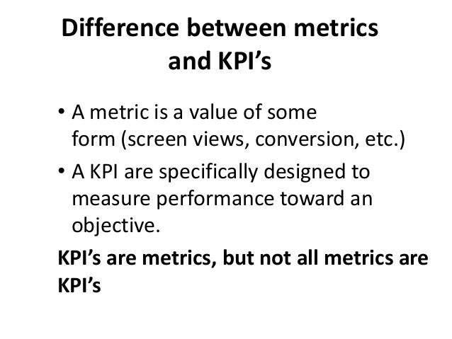 Difference between metrics and KPI's • A metric is a value of some form (screen views, conversion, etc.) • A KPI are speci...