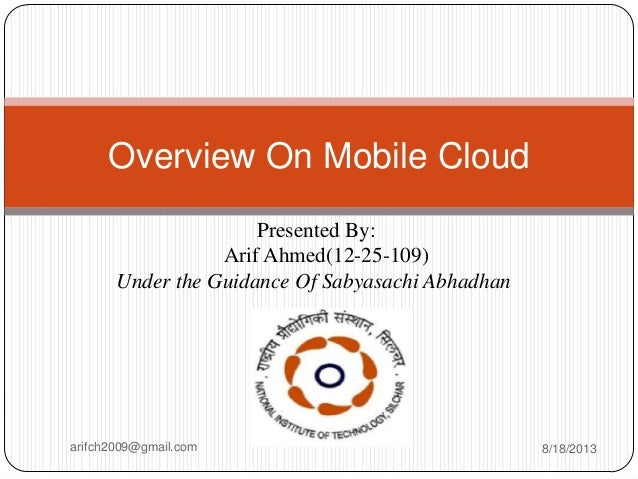 Presented By: Arif Ahmed(12-25-109) Under the Guidance Of Sabyasachi Abhadhan Overview On Mobile Cloud arifch2009@gmail.co...