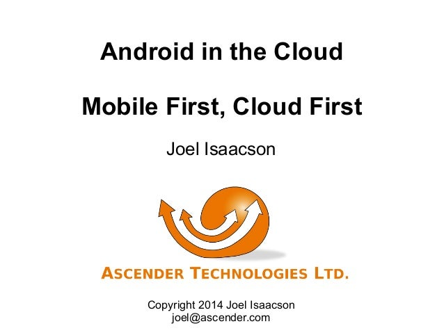 Android in the Cloud Mobile First, Cloud First Joel Isaacson Copyright 2014 Joel Isaacson joel@ascender.com