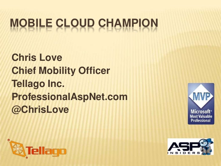 MOBILE CLOUD CHAMPIONChris LoveChief Mobility OfficerTellago Inc.ProfessionalAspNet.com@ChrisLove