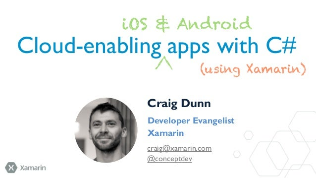 iOS & Android  Cloud-enabling apps with C# (using Xamarin) Craig Dunn Developer Evangelist Xamarin craig@xamarin.com @conc...