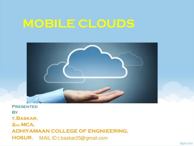 MOBILE CLOUDSPresentedByt.Baskar,2nd MCA,ADHIYAMAAN COLLEGE OF ENGNIEERING,HOSUR. MAIL ID:t.baskar25@gmail.com
