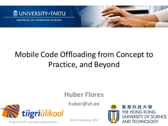 Mobile Code Offloading from Concept to Practice, and Beyond Huber Flores huber@ut.ee HKUST, Hong Kong, 2014