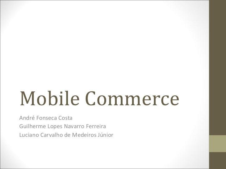 Mobile Commerce André Fonseca Costa Guilherme Lopes Navarro Ferreira Luciano Carvalho de Medeiros Júnior