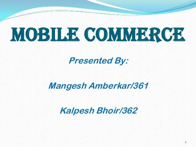 MOBILE COMMERCE Presented By:  Mangesh Amberkar/361 Kalpesh Bhoir/362  1