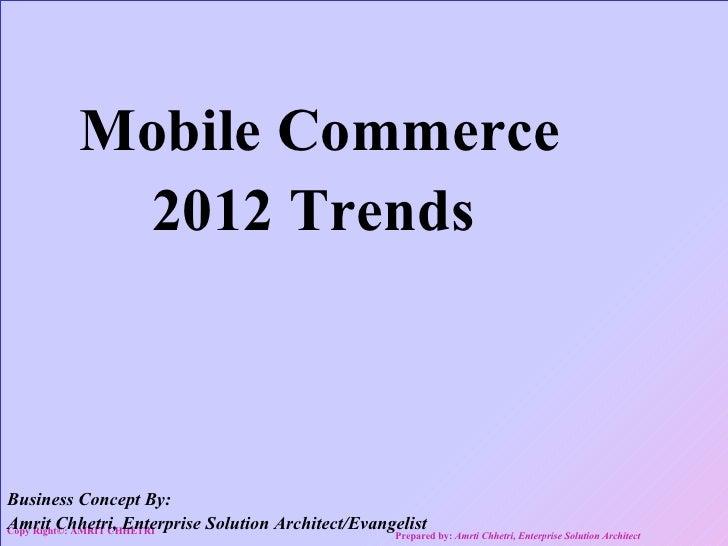 Mobile Commerce           2012 TrendsBusiness Concept By:Amrit Chhetri, Enterprise Solution Architect/EvangelistCopy Right...
