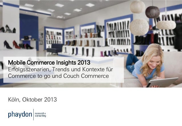 Mobile Commerce Insights 2013 Erfolgsszenarien, Trends und Kontexte für Commerce to go und Couch Commerce  Köln, Oktober 2...