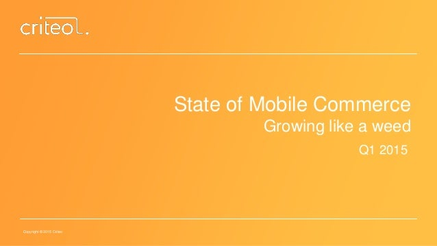 Copyright © 2015 Criteo State of Mobile Commerce Growing like a weed Q1 2015