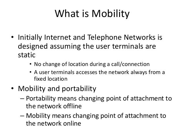 What is Mobility • Initially Internet and Telephone Networks is designed assuming the user terminals are static • No chang...
