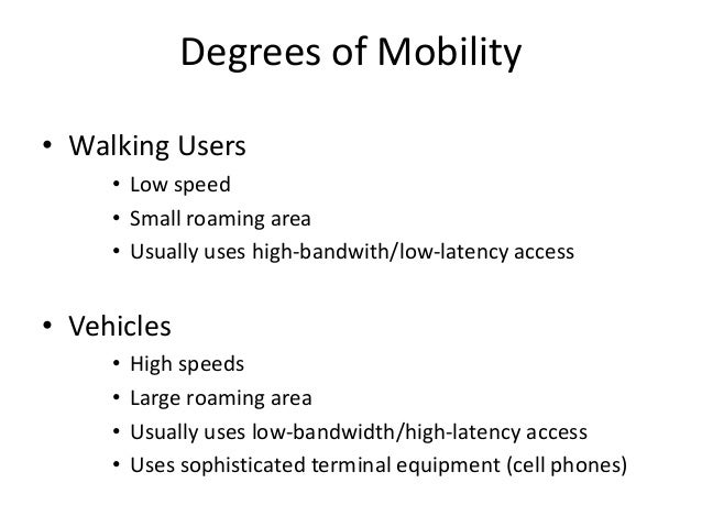 Degrees of Mobility • Walking Users • Low speed • Small roaming area • Usually uses high-bandwith/low-latency access • Veh...