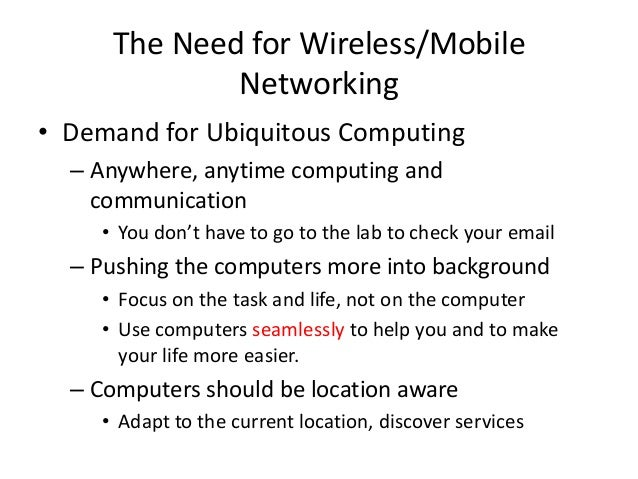 The Need for Wireless/Mobile Networking • Demand for Ubiquitous Computing – Anywhere, anytime computing and communication ...