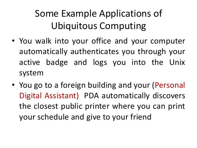 Some Example Applications of Ubiquitous Computing • You walk into your office and your computer automatically authenticate...