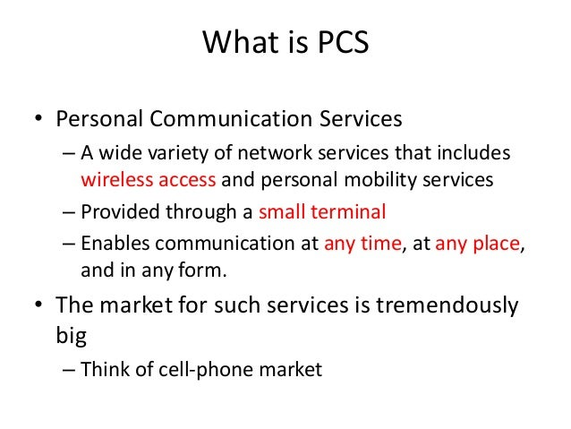 What is PCS • Personal Communication Services – A wide variety of network services that includes wireless access and perso...