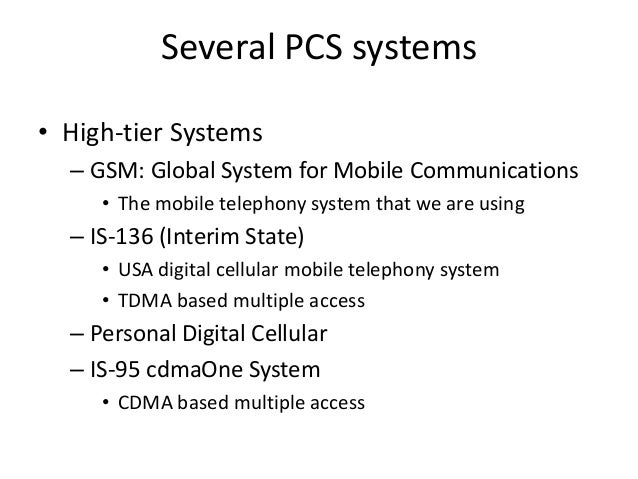 Several PCS systems • High-tier Systems – GSM: Global System for Mobile Communications • The mobile telephony system that ...