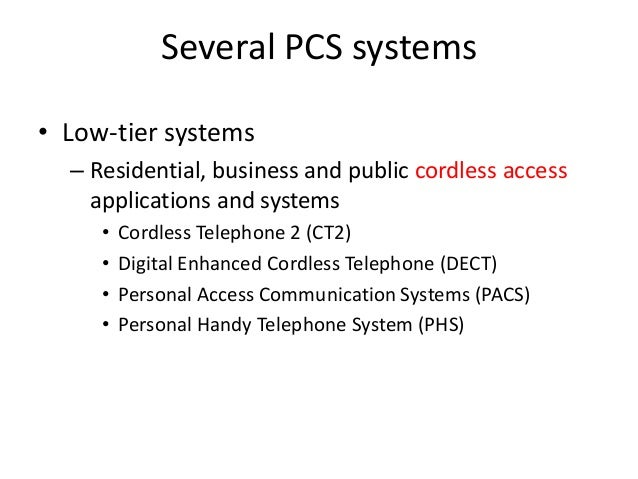 Several PCS systems • Low-tier systems – Residential, business and public cordless access applications and systems • Cordl...