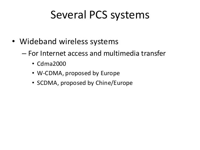 Several PCS systems • Wideband wireless systems – For Internet access and multimedia transfer • Cdma2000 • W-CDMA, propose...
