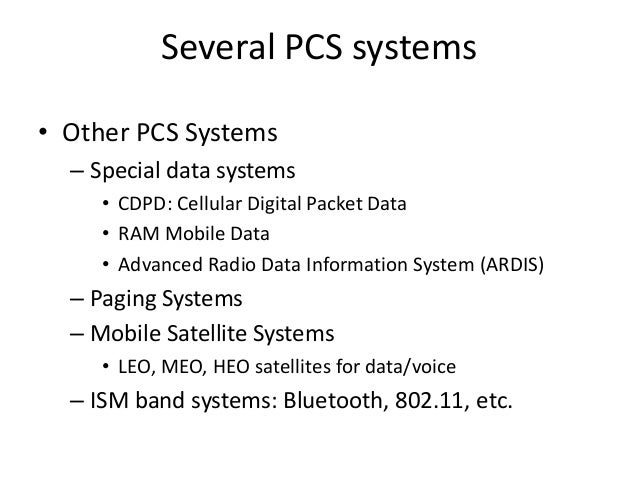 Several PCS systems • Other PCS Systems – Special data systems • CDPD: Cellular Digital Packet Data • RAM Mobile Data • Ad...