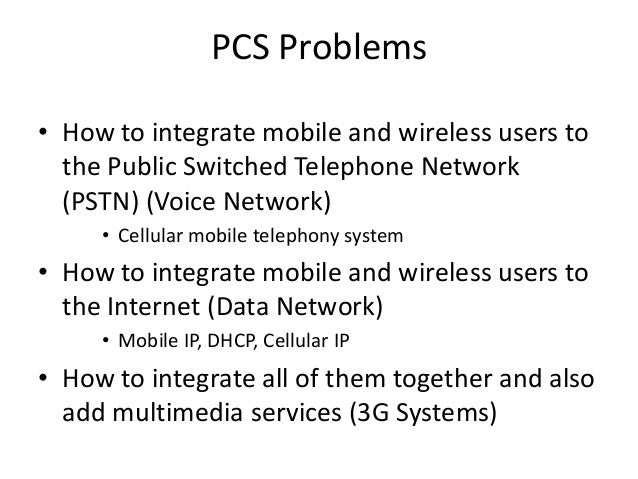 PCS Problems • How to integrate mobile and wireless users to the Public Switched Telephone Network (PSTN) (Voice Network) ...