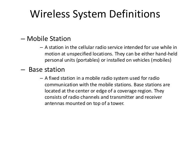 Wireless System Definitions – Mobile Station – A station in the cellular radio service intended for use while in motion at...
