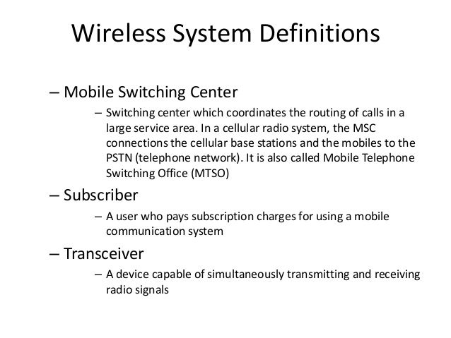 Wireless System Definitions – Mobile Switching Center – Switching center which coordinates the routing of calls in a large...