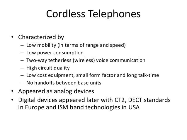 Cordless Telephones • Characterized by – Low mobility (in terms of range and speed) – Low power consumption – Two-way teth...