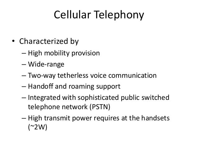 Cellular Telephony • Characterized by – High mobility provision – Wide-range – Two-way tetherless voice communication – Ha...