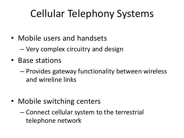 Cellular Telephony Systems • Mobile users and handsets – Very complex circuitry and design • Base stations – Provides gate...