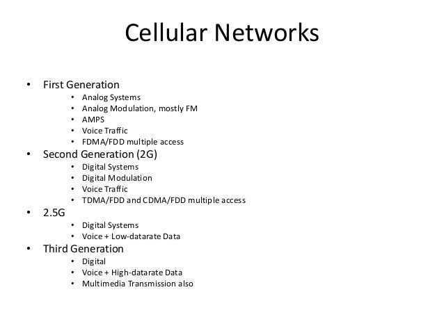 Cellular Networks • First Generation • Analog Systems • Analog Modulation, mostly FM • AMPS • Voice Traffic • FDMA/FDD mul...
