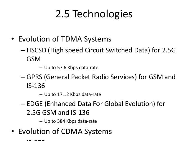 2.5 Technologies • Evolution of TDMA Systems – HSCSD (High speed Circuit Switched Data) for 2.5G GSM – Up to 57.6 Kbps dat...