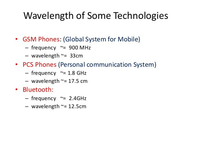 Wavelength of Some Technologies • GSM Phones: (Global System for Mobile) – frequency ~= 900 MHz – wavelength ~= 33cm • PCS...