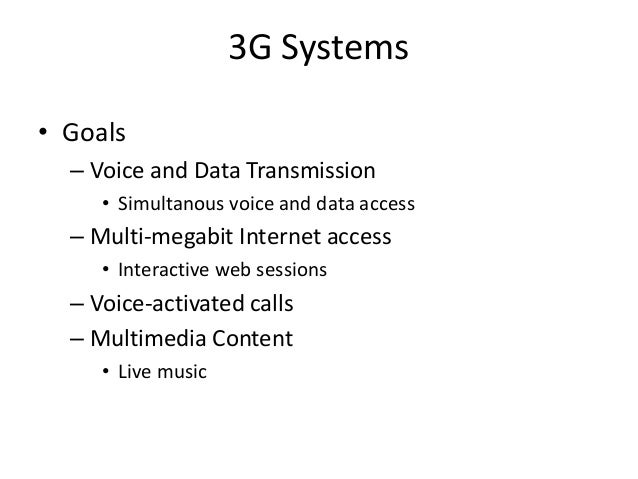 3G Systems • Goals – Voice and Data Transmission • Simultanous voice and data access – Multi-megabit Internet access • Int...