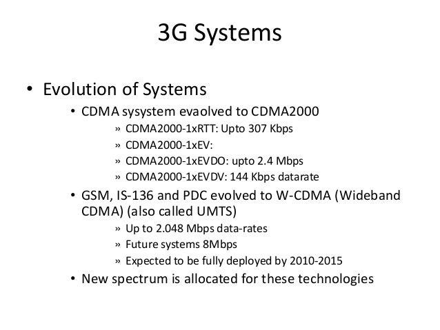 3G Systems • Evolution of Systems • CDMA sysystem evaolved to CDMA2000 » CDMA2000-1xRTT: Upto 307 Kbps » CDMA2000-1xEV: » ...